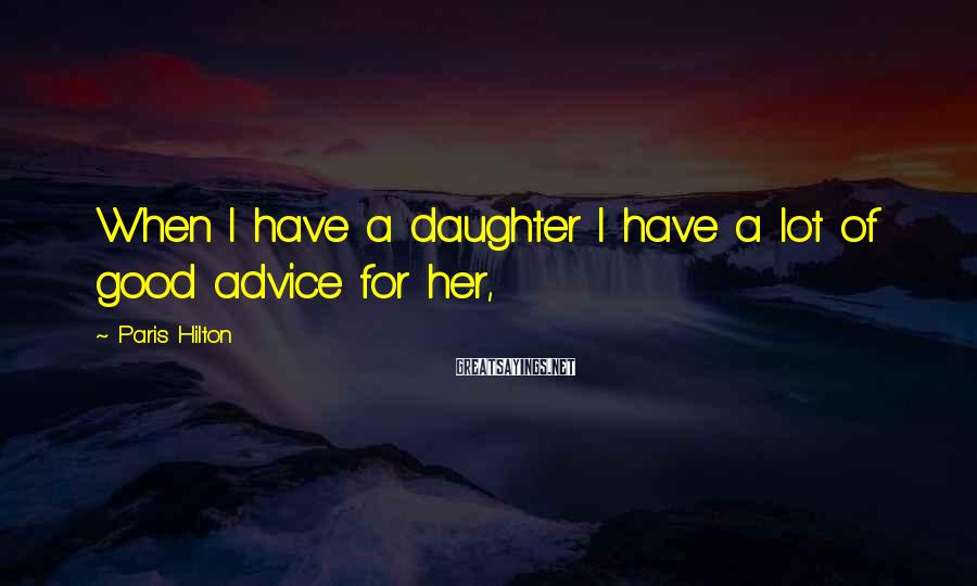 Paris Hilton Sayings: When I have a daughter I have a lot of good advice for her,