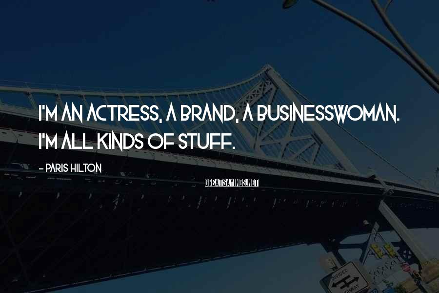 Paris Hilton Sayings: I'm an actress, a brand, a businesswoman. I'm all kinds of stuff.