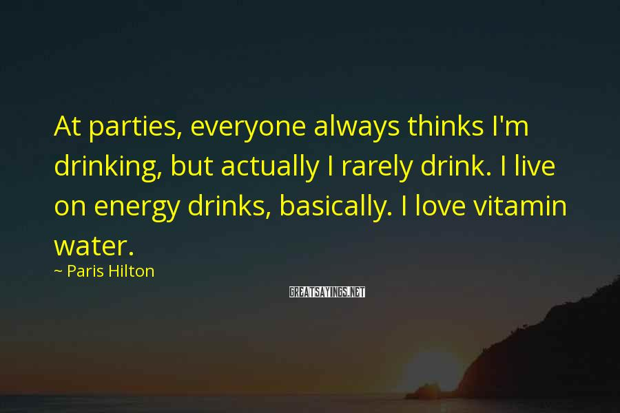 Paris Hilton Sayings: At parties, everyone always thinks I'm drinking, but actually I rarely drink. I live on