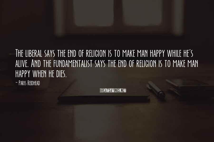 Paris Reidhead Sayings: The liberal says the end of religion is to make man happy while he's alive.