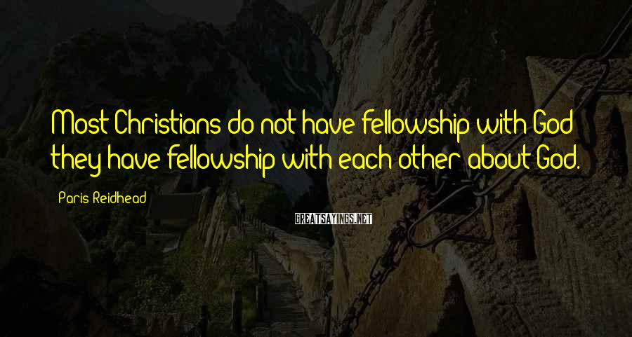 Paris Reidhead Sayings: Most Christians do not have fellowship with God; they have fellowship with each other about