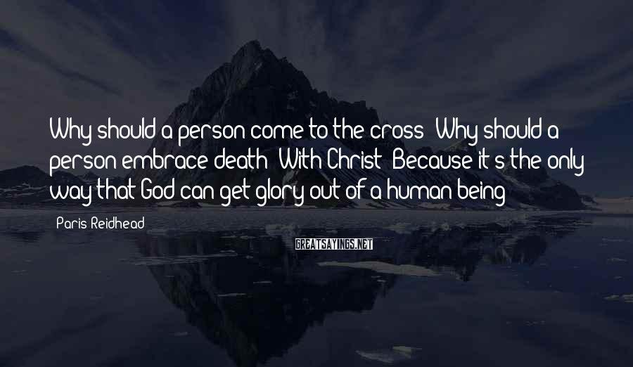 Paris Reidhead Sayings: Why should a person come to the cross? Why should a person embrace death? With