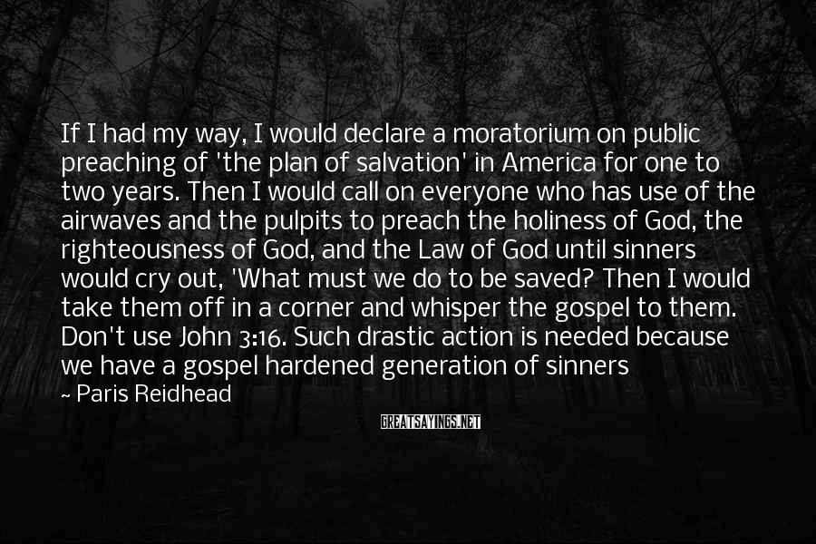 Paris Reidhead Sayings: If I had my way, I would declare a moratorium on public preaching of 'the