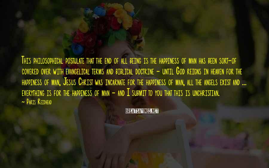 Paris Reidhead Sayings: This philosophical postulate that the end of all being is the happiness of man has