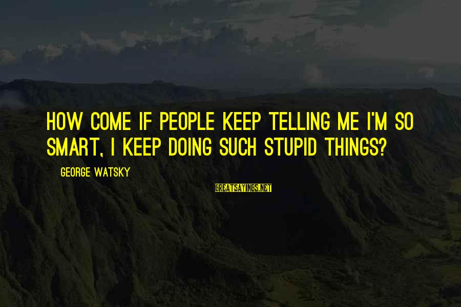 Paris Texas Sayings By George Watsky: How come if people keep telling me I'm so smart, I keep doing such stupid