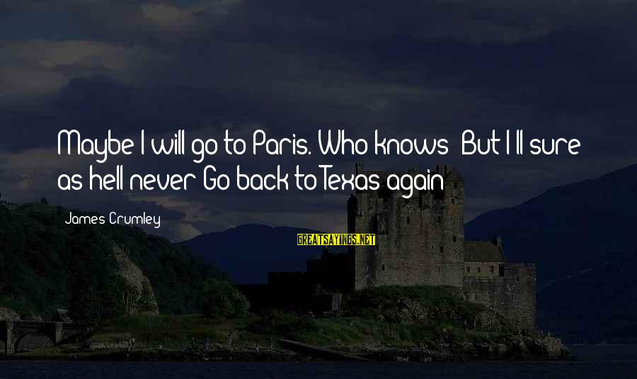 Paris Texas Sayings By James Crumley: Maybe I will go to Paris. Who knows? But I'll sure as hell never Go