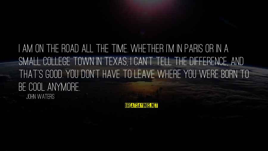 Paris Texas Sayings By John Waters: I am on the road all the time. Whether I'm in Paris or in a