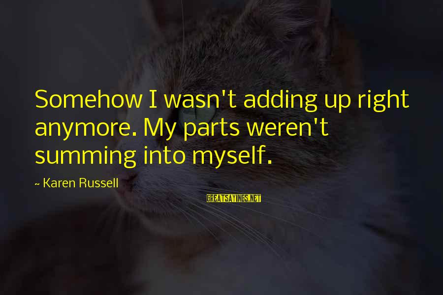 Parsecute Sayings By Karen Russell: Somehow I wasn't adding up right anymore. My parts weren't summing into myself.