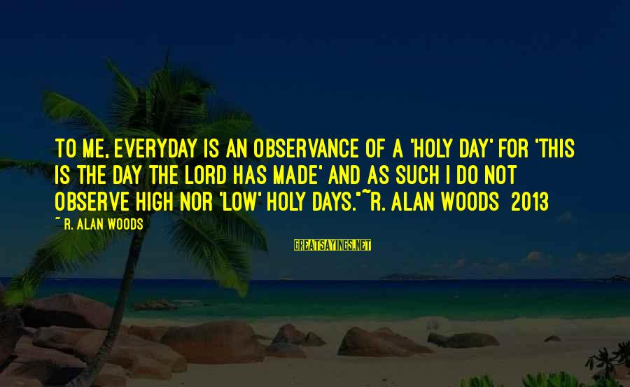 Parsecute Sayings By R. Alan Woods: To me, everyday is an observance of a 'holy day' for 'this is the day
