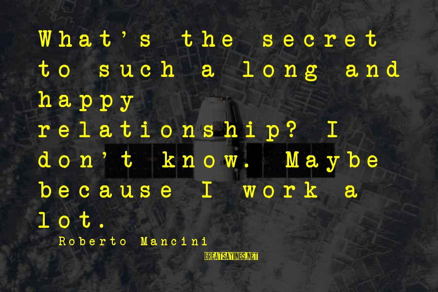 Parsecute Sayings By Roberto Mancini: What's the secret to such a long and happy relationship? I don't know. Maybe because