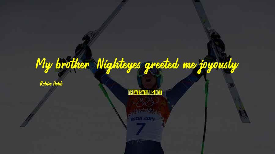 Parsecute Sayings By Robin Hobb: My brother! Nighteyes greeted me joyously.