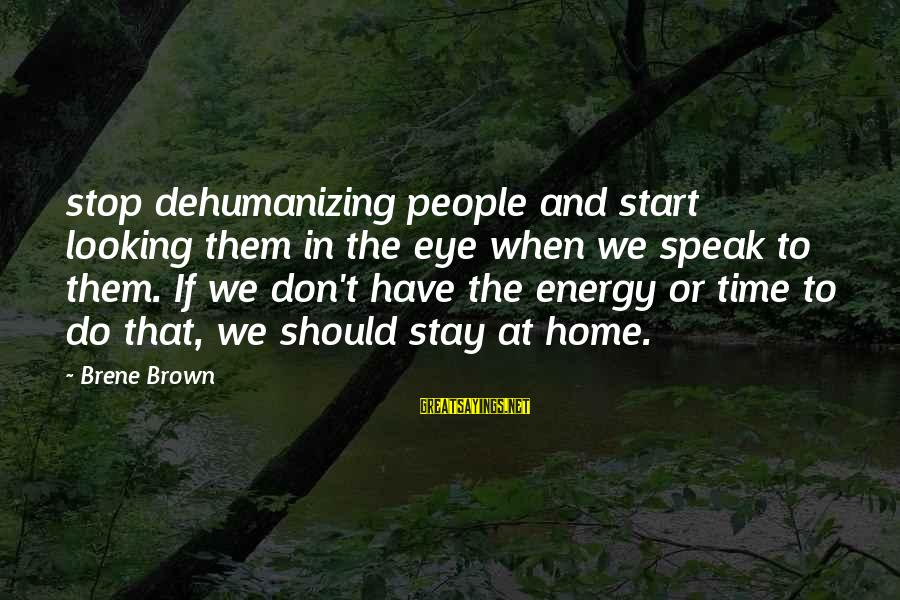 Parternship Sayings By Brene Brown: stop dehumanizing people and start looking them in the eye when we speak to them.