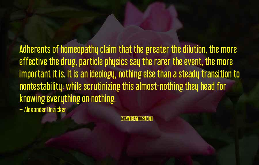 Particle Physics Sayings By Alexander Unzicker: Adherents of homeopathy claim that the greater the dilution, the more effective the drug, particle
