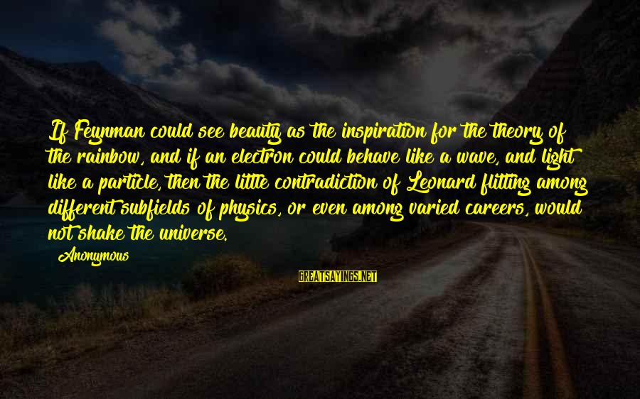 Particle Physics Sayings By Anonymous: If Feynman could see beauty as the inspiration for the theory of the rainbow, and