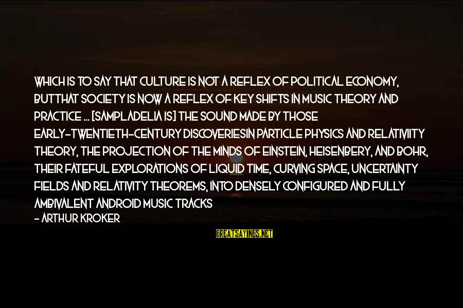 Particle Physics Sayings By Arthur Kroker: Which is to say that culture is not a reflex of political economy, butthat society