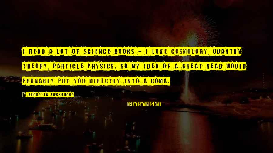 Particle Physics Sayings By Augusten Burroughs: I read a lot of science books - I love cosmology, quantum theory, particle physics.