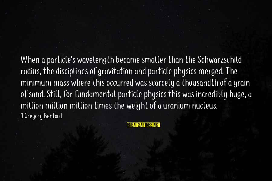 Particle Physics Sayings By Gregory Benford: When a particle's wavelength became smaller than the Schwarzschild radius, the disciplines of gravitation and