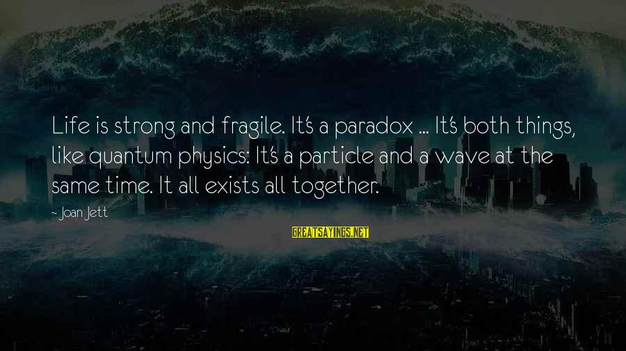 Particle Physics Sayings By Joan Jett: Life is strong and fragile. It's a paradox ... It's both things, like quantum physics: