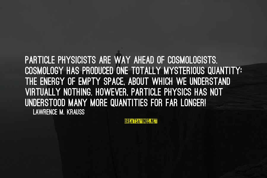 Particle Physics Sayings By Lawrence M. Krauss: Particle physicists are way ahead of cosmologists. Cosmology has produced one totally mysterious quantity: the