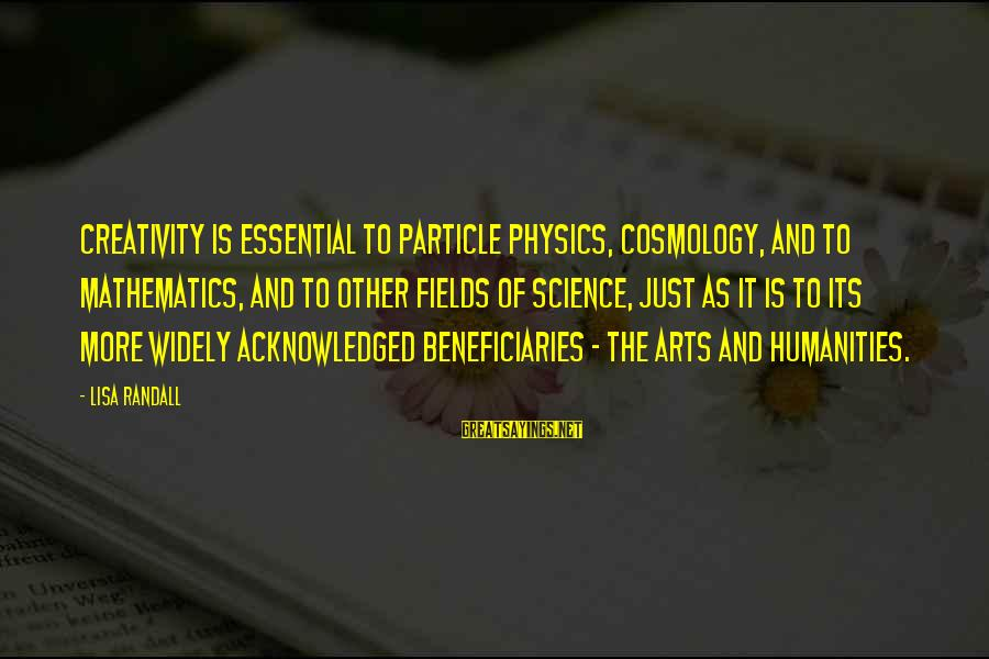 Particle Physics Sayings By Lisa Randall: Creativity is essential to particle physics, cosmology, and to mathematics, and to other fields of