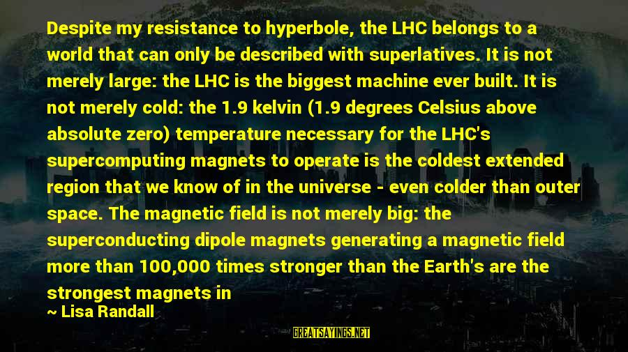 Particle Physics Sayings By Lisa Randall: Despite my resistance to hyperbole, the LHC belongs to a world that can only be