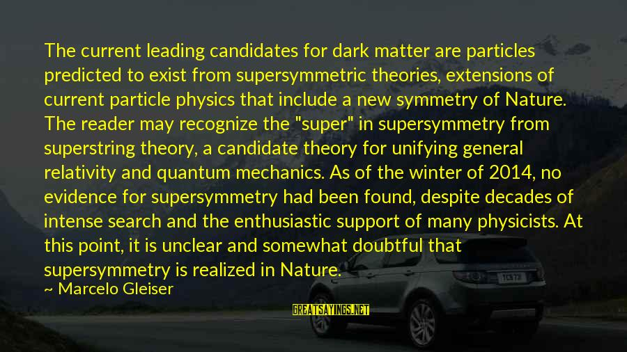 Particle Physics Sayings By Marcelo Gleiser: The current leading candidates for dark matter are particles predicted to exist from supersymmetric theories,