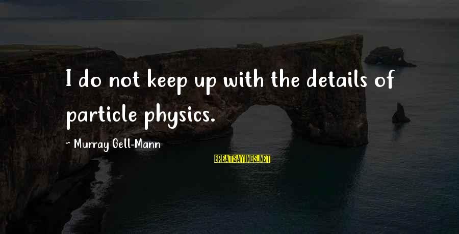 Particle Physics Sayings By Murray Gell-Mann: I do not keep up with the details of particle physics.