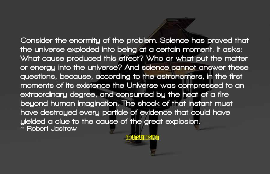 Particle Physics Sayings By Robert Jastrow: Consider the enormity of the problem. Science has proved that the universe exploded into being