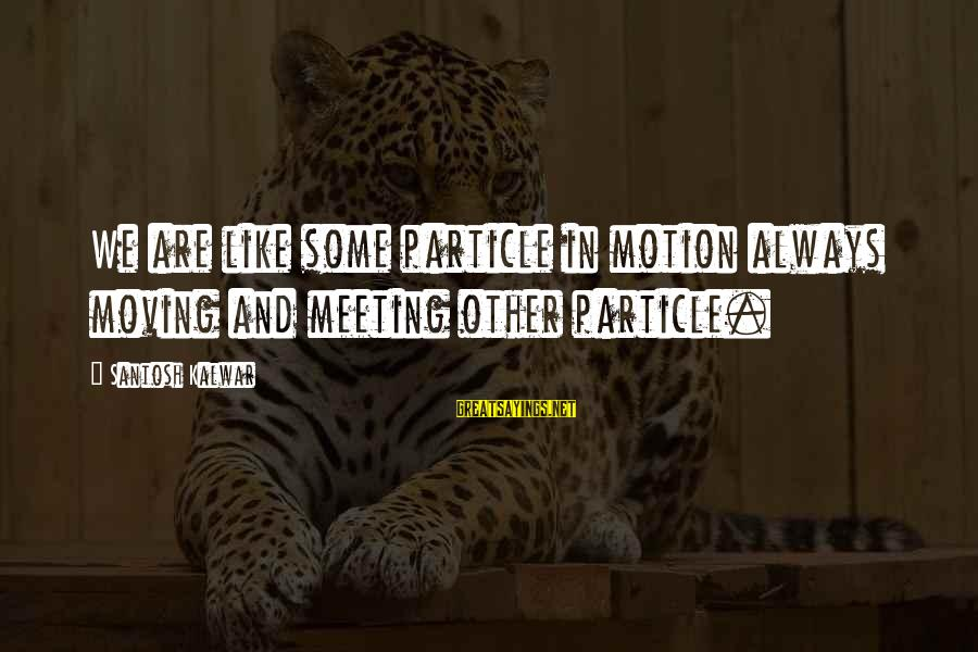 Particle Physics Sayings By Santosh Kalwar: We are like some particle in motion always moving and meeting other particle.