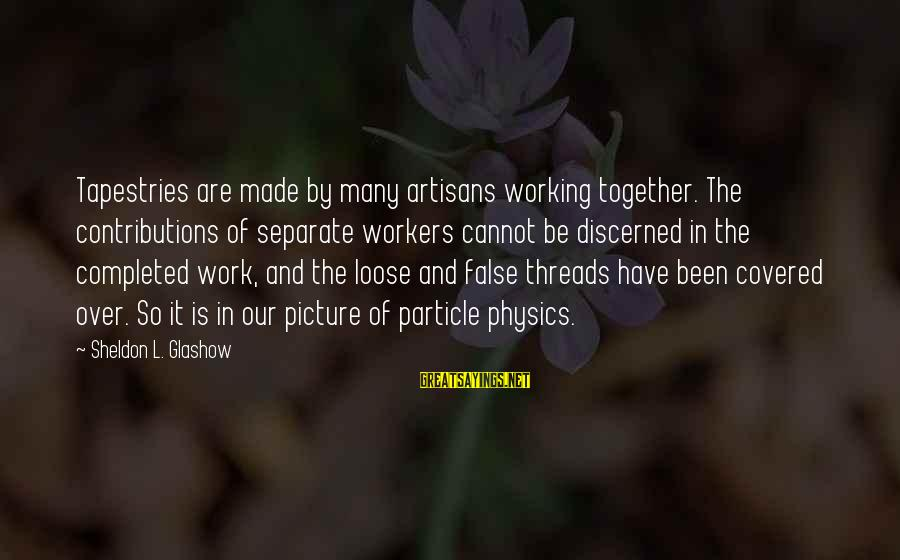 Particle Physics Sayings By Sheldon L. Glashow: Tapestries are made by many artisans working together. The contributions of separate workers cannot be