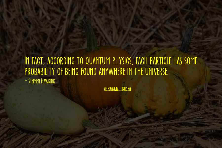 Particle Physics Sayings By Stephen Hawking: In fact, according to quantum physics, each particle has some probability of being found anywhere