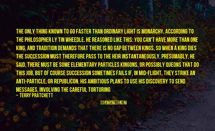 Particle Physics Sayings By Terry Pratchett: The only thing known to go faster than ordinary light is monarchy, according to the