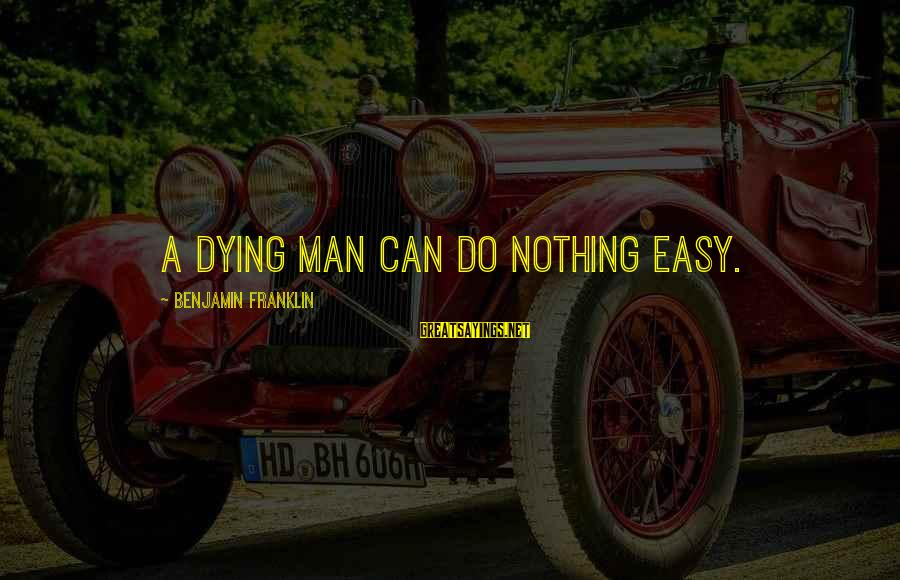 Partness Sayings By Benjamin Franklin: A dying man can do nothing easy.