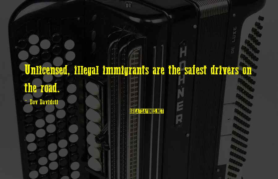 Partness Sayings By Dov Davidoff: Unlicensed, illegal immigrants are the safest drivers on the road.