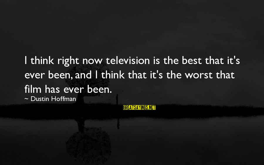 Partness Sayings By Dustin Hoffman: I think right now television is the best that it's ever been, and I think