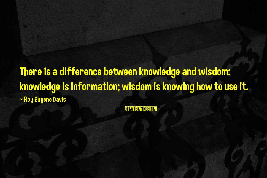 Partness Sayings By Roy Eugene Davis: There is a difference between knowledge and wisdom: knowledge is information; wisdom is knowing how