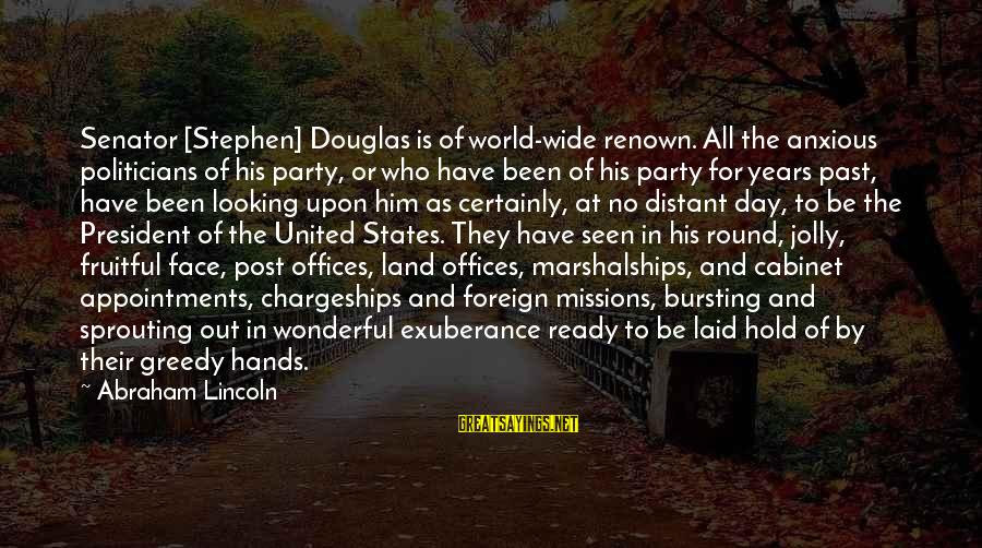 Party All Day Sayings By Abraham Lincoln: Senator [Stephen] Douglas is of world-wide renown. All the anxious politicians of his party, or