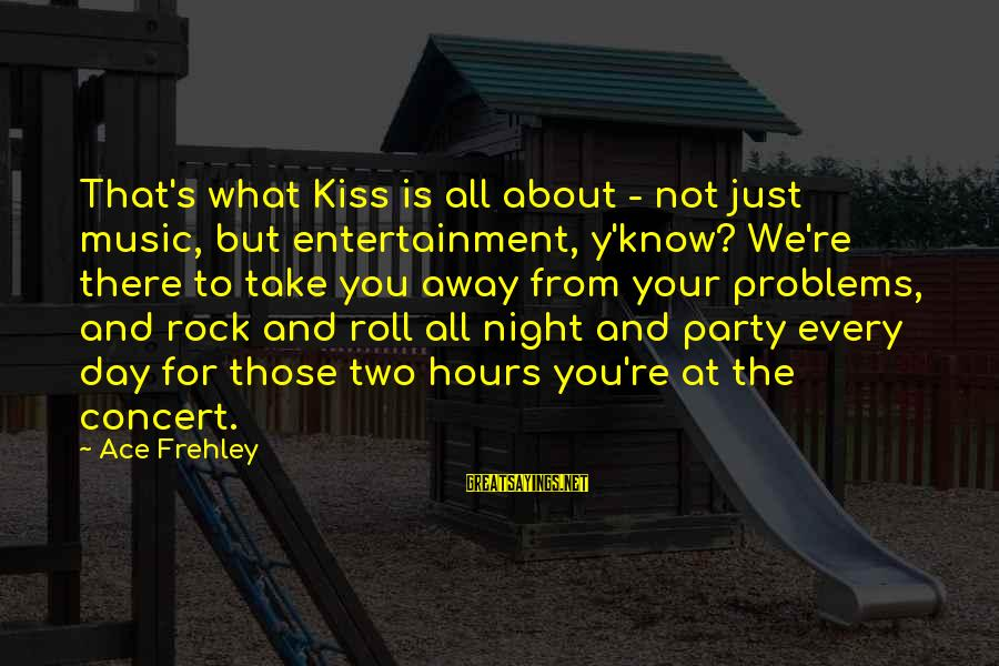 Party All Day Sayings By Ace Frehley: That's what Kiss is all about - not just music, but entertainment, y'know? We're there