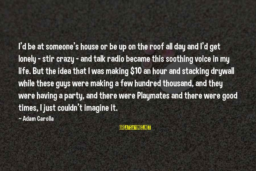 Party All Day Sayings By Adam Carolla: I'd be at someone's house or be up on the roof all day and I'd