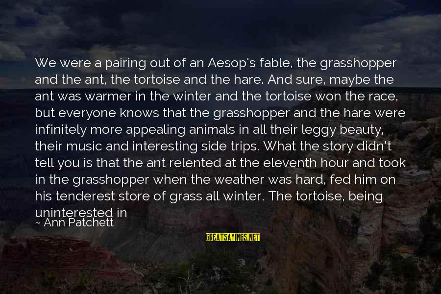 Party All Day Sayings By Ann Patchett: We were a pairing out of an Aesop's fable, the grasshopper and the ant, the