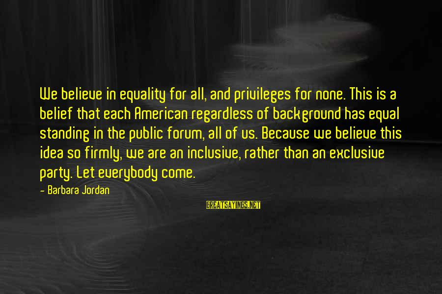 Party All Day Sayings By Barbara Jordan: We believe in equality for all, and privileges for none. This is a belief that
