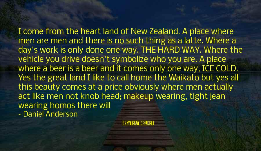 Party All Day Sayings By Daniel Anderson: I come from the heart land of New Zealand. A place where men are men