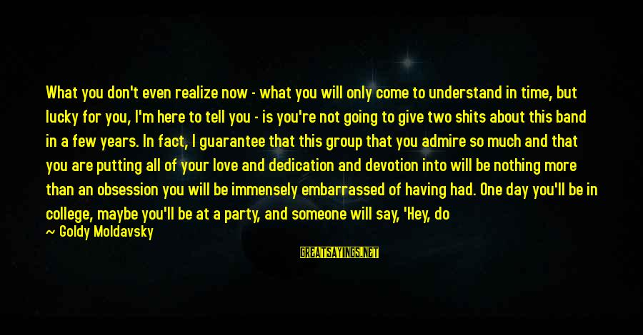 Party All Day Sayings By Goldy Moldavsky: What you don't even realize now - what you will only come to understand in
