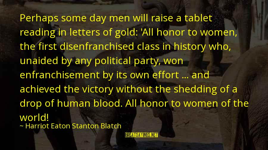 Party All Day Sayings By Harriot Eaton Stanton Blatch: Perhaps some day men will raise a tablet reading in letters of gold: 'All honor