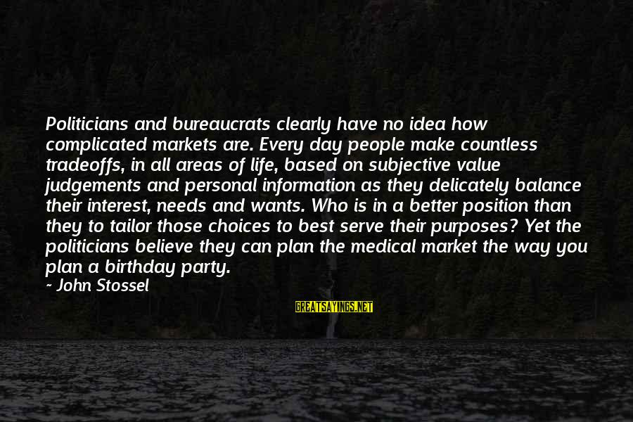 Party All Day Sayings By John Stossel: Politicians and bureaucrats clearly have no idea how complicated markets are. Every day people make