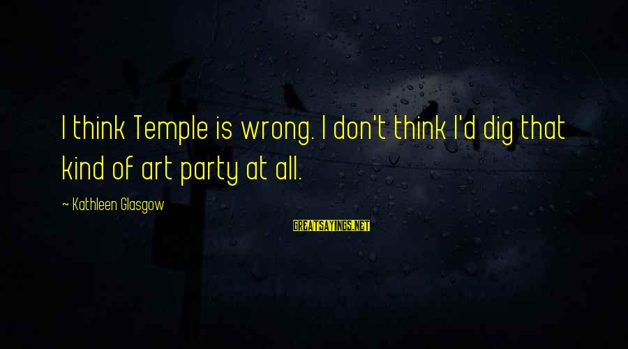 Party All Day Sayings By Kathleen Glasgow: I think Temple is wrong. I don't think I'd dig that kind of art party