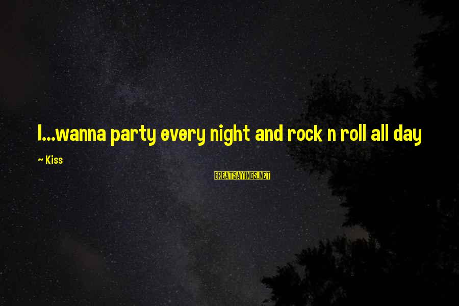 Party All Day Sayings By Kiss: I...wanna party every night and rock n roll all day