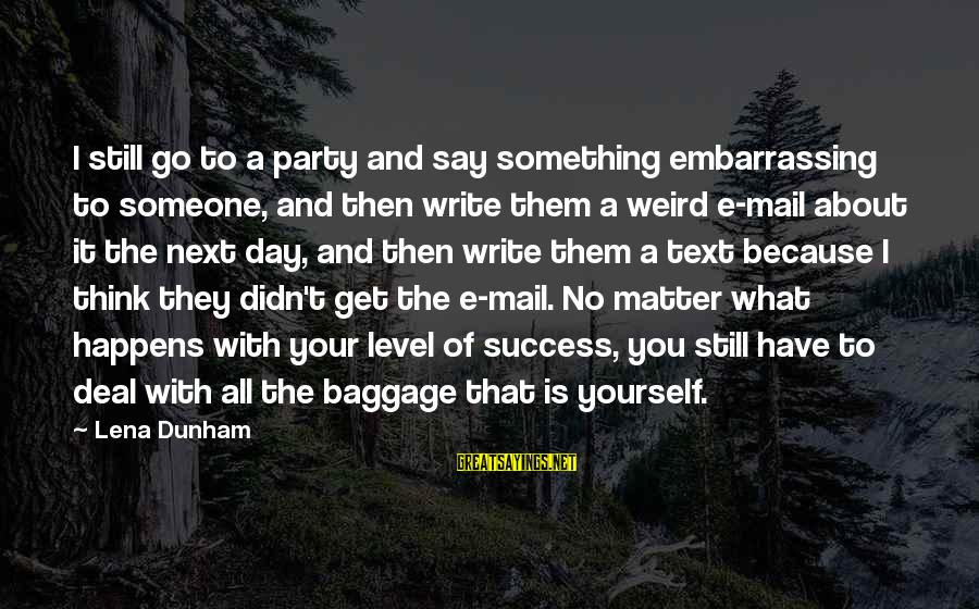 Party All Day Sayings By Lena Dunham: I still go to a party and say something embarrassing to someone, and then write