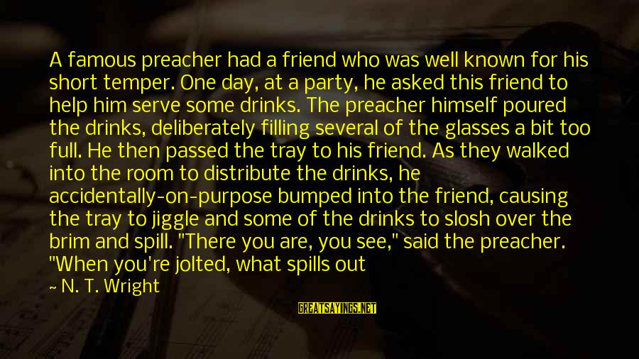 Party All Day Sayings By N. T. Wright: A famous preacher had a friend who was well known for his short temper. One