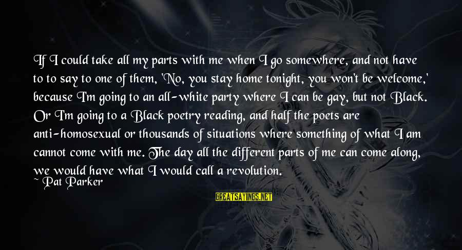 Party All Day Sayings By Pat Parker: If I could take all my parts with me when I go somewhere, and not